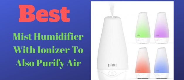 Best Mist Humidifier With Ionizer To Also Purify Air